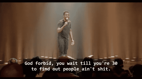 """Chris Rock saying, """"God forbid you wait till you're 30 to find out people ain't shit."""""""