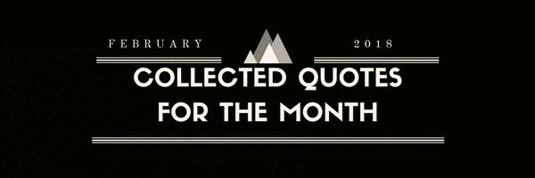 Collected Quotes For The Month of February 2018