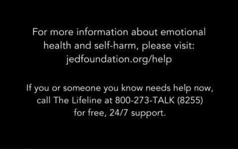 Self-harm/ emotional health hotline: 800-273-8255 or Jedfoundation.org/help